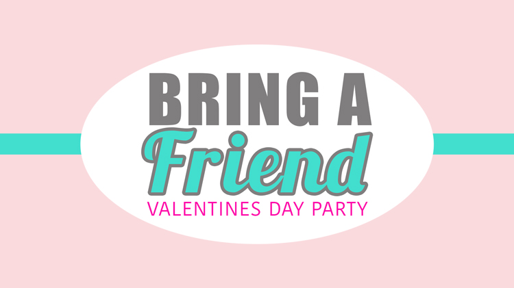 Bring a Friend Valentines Day Party